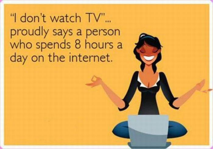 i don't watch tv, proudly says a person who spends 8 hours a day on the internet, ecard