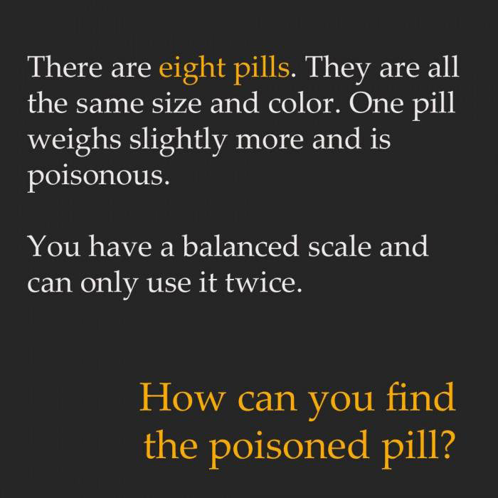 there are eight pills, they are all the same size and color, one pill weighs slightly more and is poisonous, you have a balanced scale and can only use it twice, how can you find the poisoned pill?, riddle