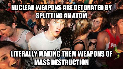 nuclear weapons are detonated by splitting an atom, literally making them weapons of mass destruction, sudden clarity clarence, meme