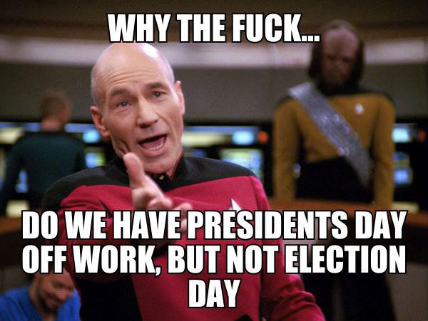 why the fuck do we have presidents day off work, but not election day, meme