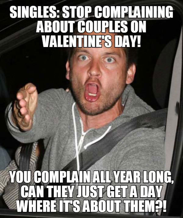 singles stop complaining about valentine's day, you complain all year long, can they just get a day where it's about them?, meme