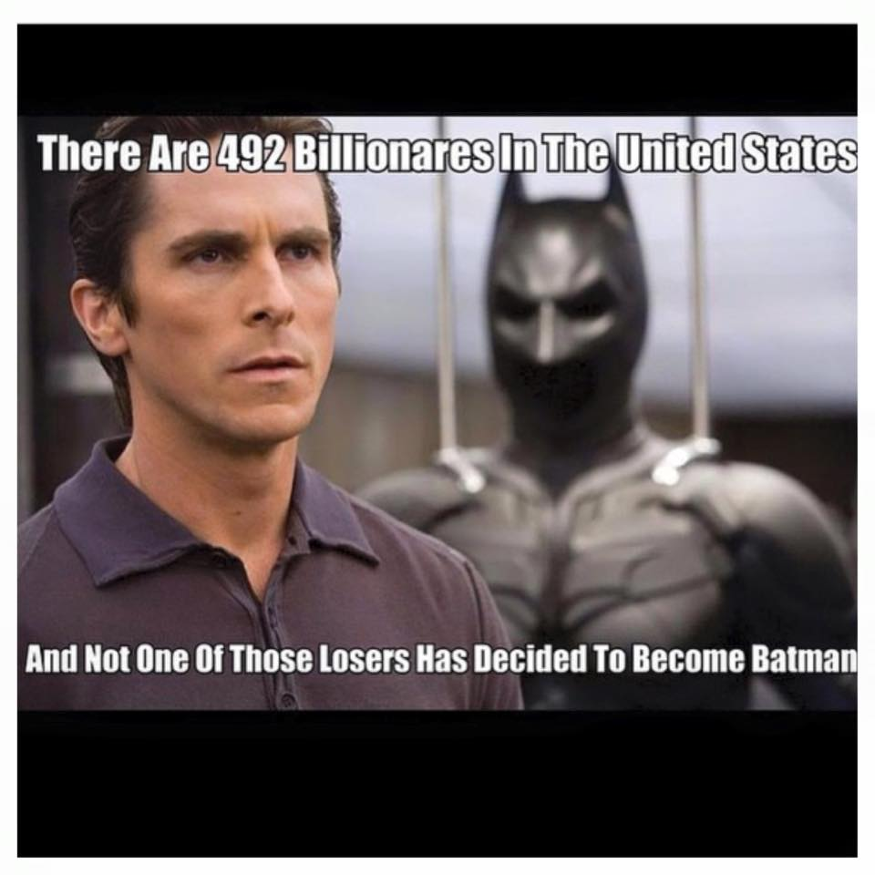 there are 492 billionaires in the united states, and not one of those losers has decided to become batman