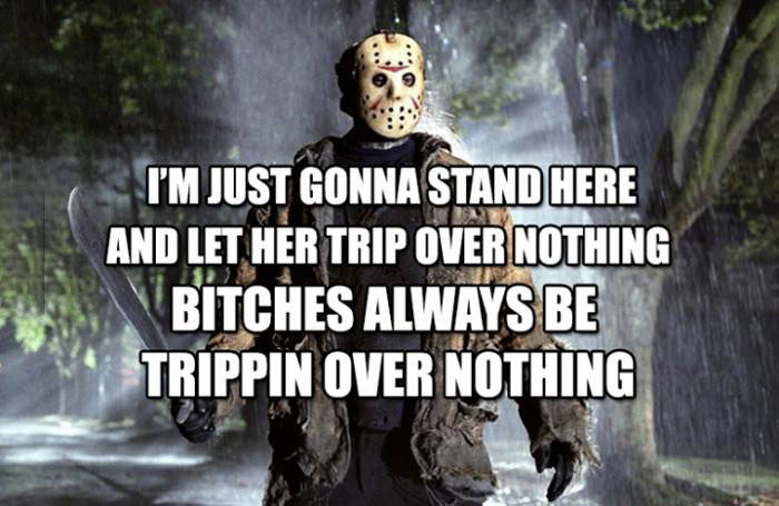 i'm just gonna stand here and let her trip over noting, bitches always be tripping over nothing, michael myers, friday the 13th