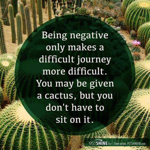 being negative only makes a difficult journey more difficult, you may be given a cactus but you don't have to sit on it