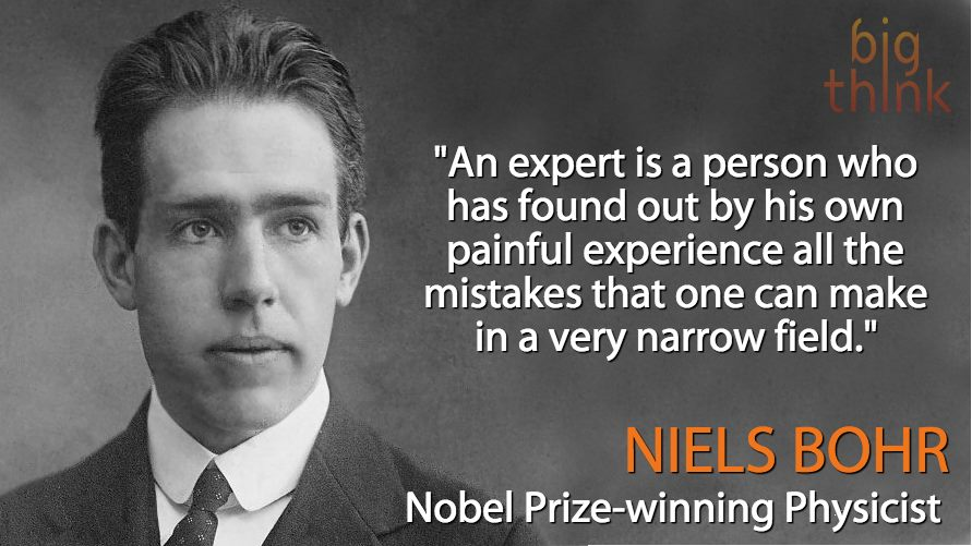 an expert is a person who has found out by his own painful experience all the mistakes that one can make in a very narrow field, nails bohr