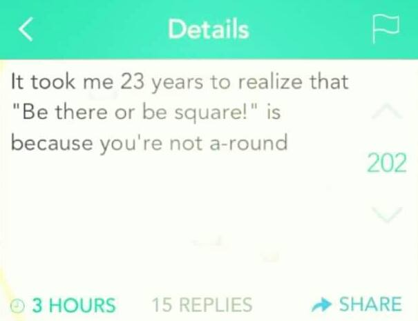 it took me 23 years to realize that be there or be square is because you're not a-round