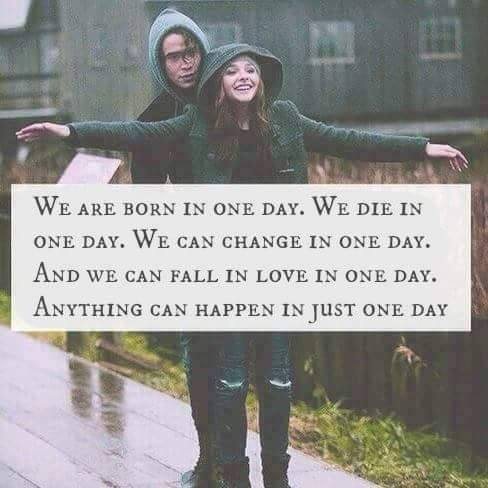 we are born in one day, we die in one day, we can change in one day, anything can happen in just one day