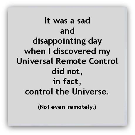 it was a sad and disapointing day when i discovered my universal remote control did not in fact control the universe, not even remotely