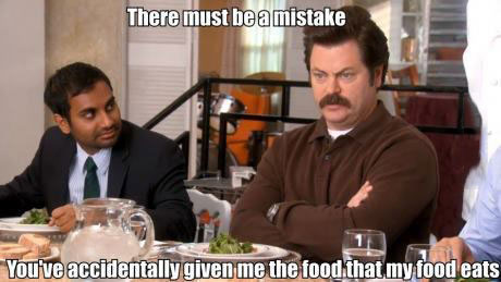 there must be a mistake, you've accidentally given me the food the my food eats, ron swanson