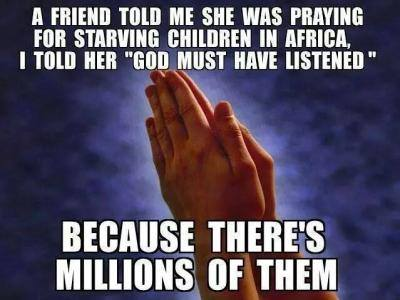 a friend told me she was praying for starving children in africa, i told her god must have listened, because there's millions of them, meme