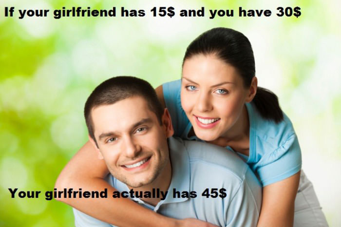 if your girlfriend has 15$ and you have 30$, your girlfriend actually has 45$