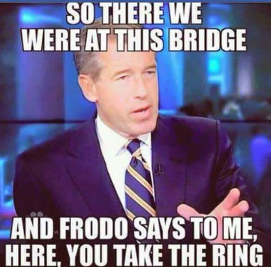so there we were at this bridge, and frodo says to me here you take the ring, brian williams, meme