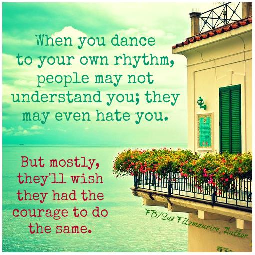 when you dance to your own rhythm people may not understand, they may even hate you, but mostly they'll wish they had the courage to do the same