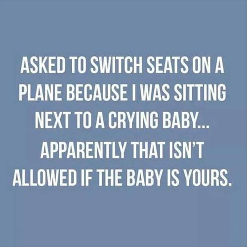asked to switch seats on a plane because i was sitting next to a crying baby, apparently that isn't allowed if the baby is yours