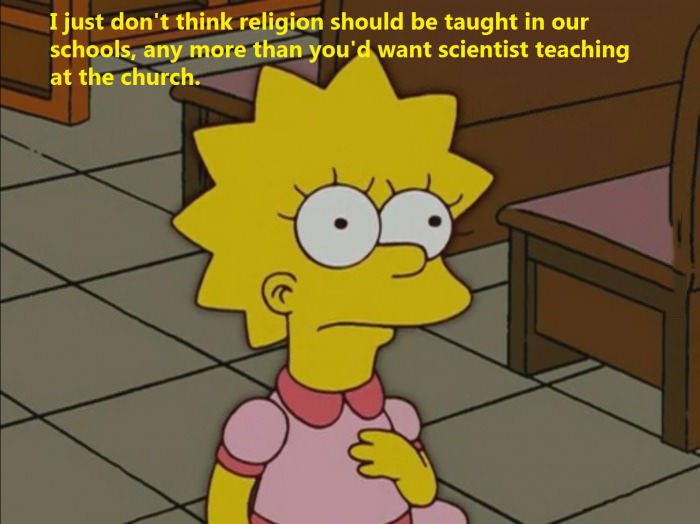 i just don't think religion should be taught in our schools, any more than you'd want scientists teaching at the church, the simpsons, lisa simpson