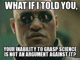 what if i told you your inability to grasp science is not an argument against it?, morpheus, meme