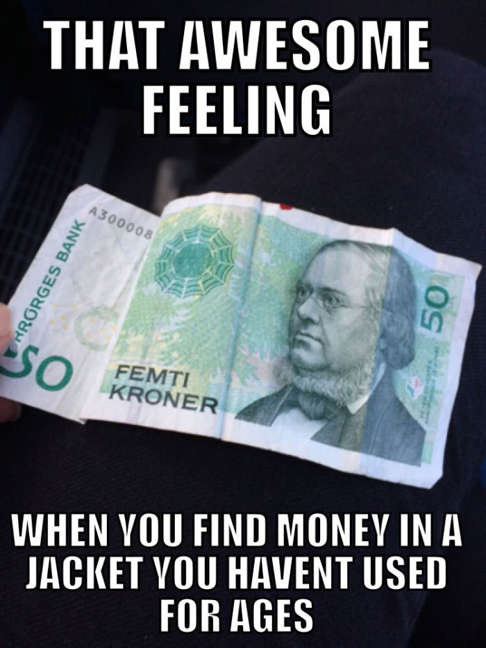 that awesome feeling when you find money in a jacket you haven't used for ages