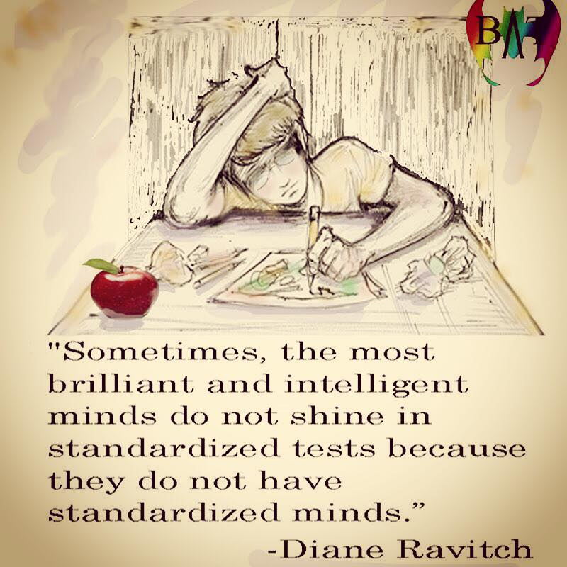 sometimes the most brilliant and intelligent minds do not shine in standardized tests because they do not have standardized minds, diane ravitch