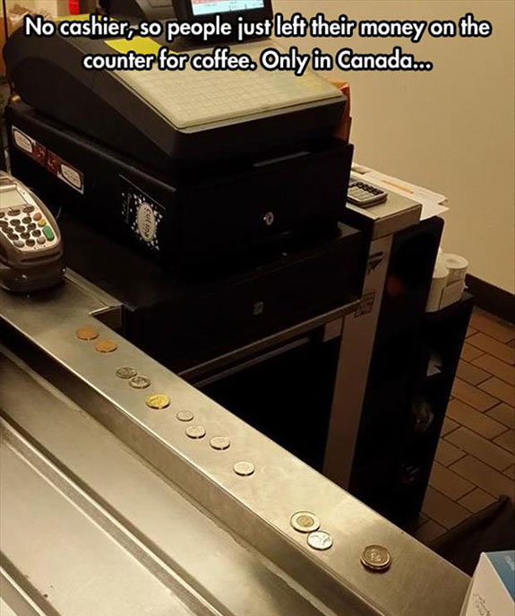 no cashier so people just left their money on the counter for coffee, only in canada