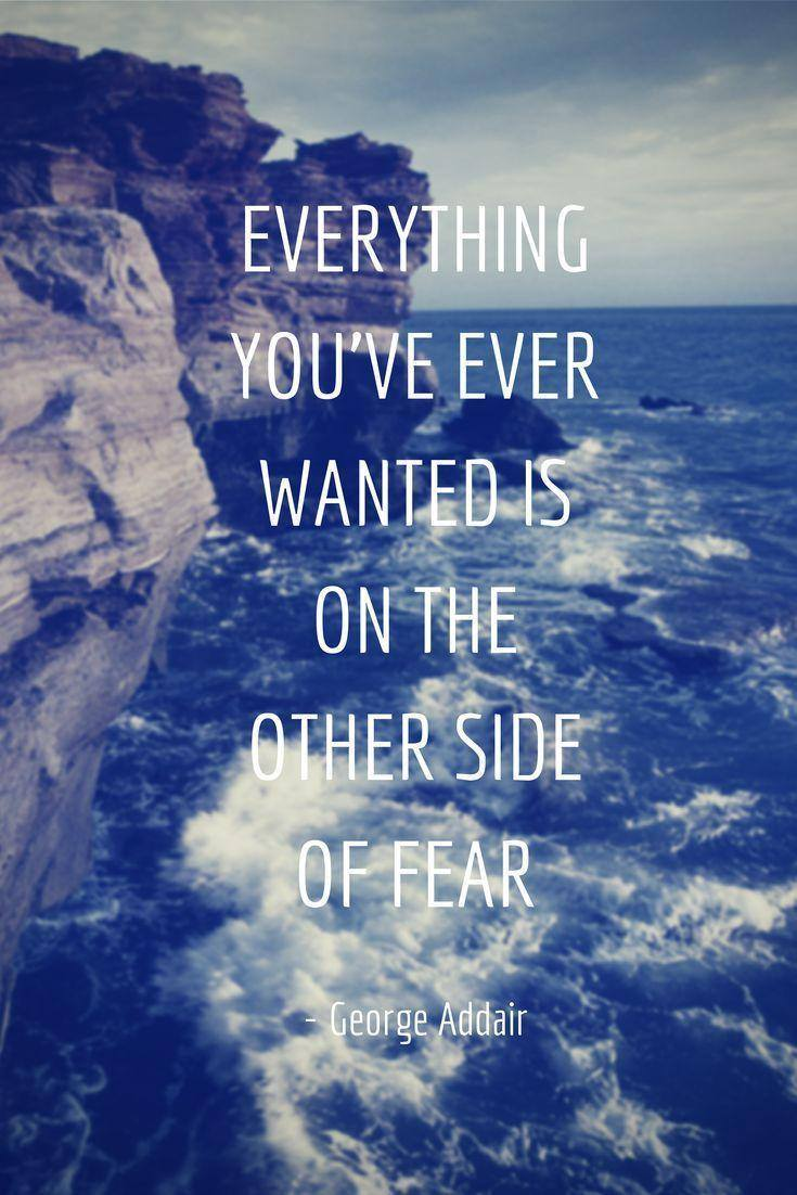 everything you've ever wanted is on the other side of fear, george addair