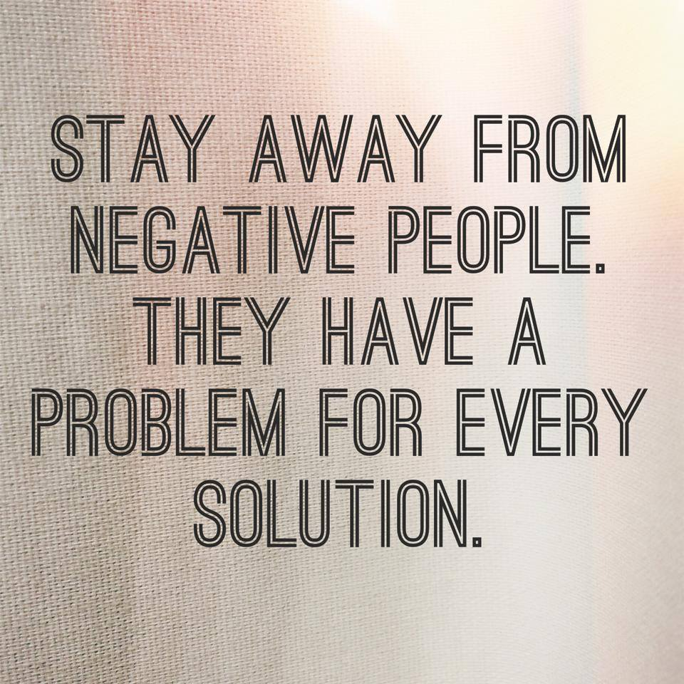 stay away from negative people, they have a problem for every solution