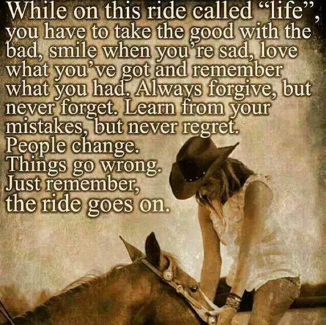 while on this ride called life you have to take the good with the bad, people change, things go wrong, just remember that the ride goes on