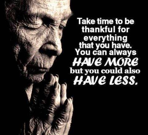 take time to be thankful for everything you have, you can always have more but you could also have less