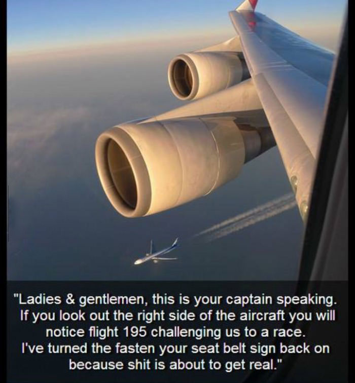 ladies and gentlemen this is your captain speaking, if you look out the right side of the aircraft you will notice flight 195 challenging us to a race, i've turned the fasten your seatbelt sign back on because shit is about to get real