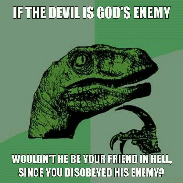 if the devil is god's enemy, wouldn't he be your friend in hell since you disobeyed his enemy, philoceraptor, meme