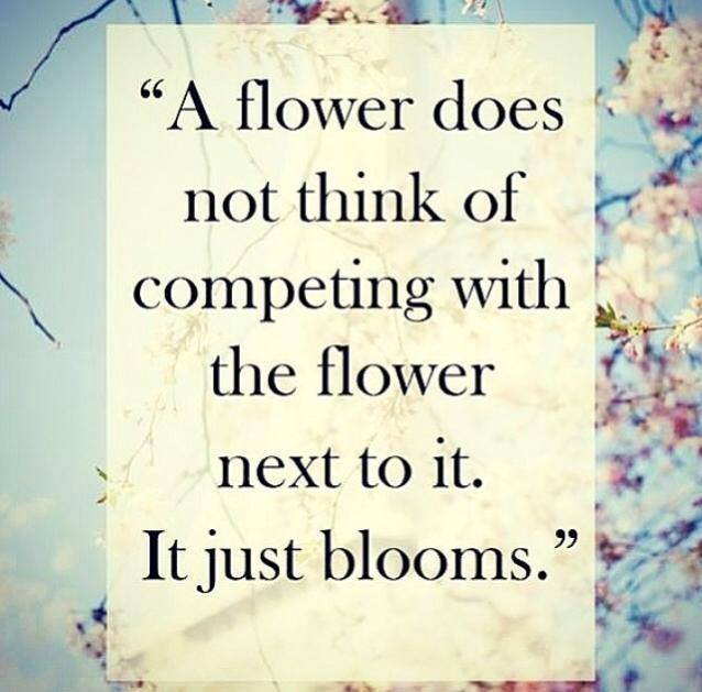a flower does not think of competing with the flower next to it, it just blooms