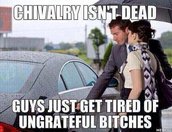 chivalry isn't dead guys just get tired of ungrateful bitches