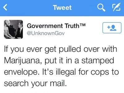 if you ever get pulled over with marijuana, put it in a stamped envelope, it's illegal for cops to search your mail, twitter