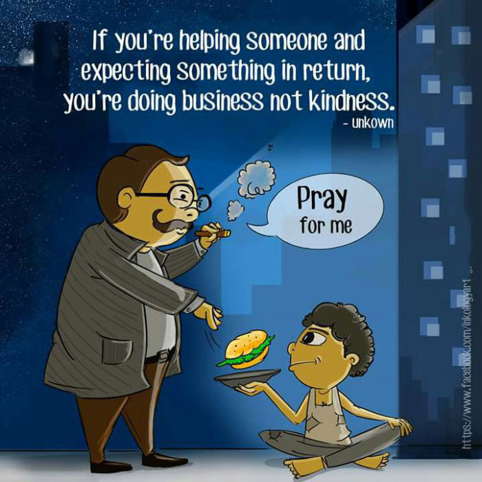 if you're helping someone and expecting something in return you're doing business not kindness, pray for me