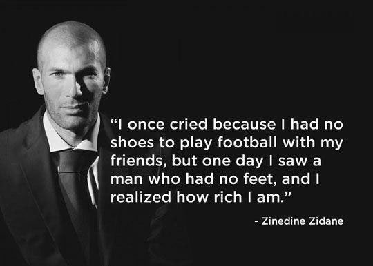 i once cried because i had no shoes to play football with my friends, but one day i saw a man who had no feet, and i realize how rich i am, zinedine zidane