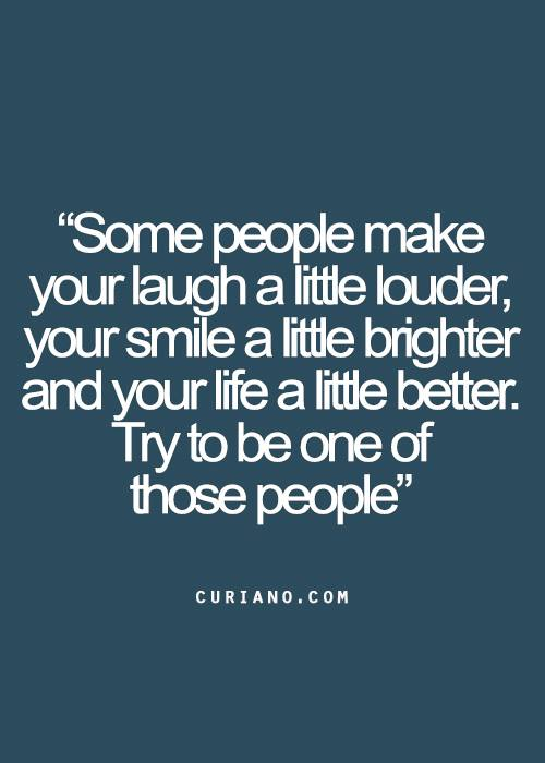 some people make your laugh a little louder, your smile a little brighter and your life a little better, try to be one of those people