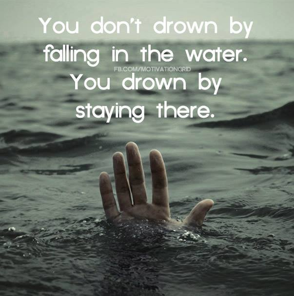 you don't drown by falling in the water, you drown by staying there