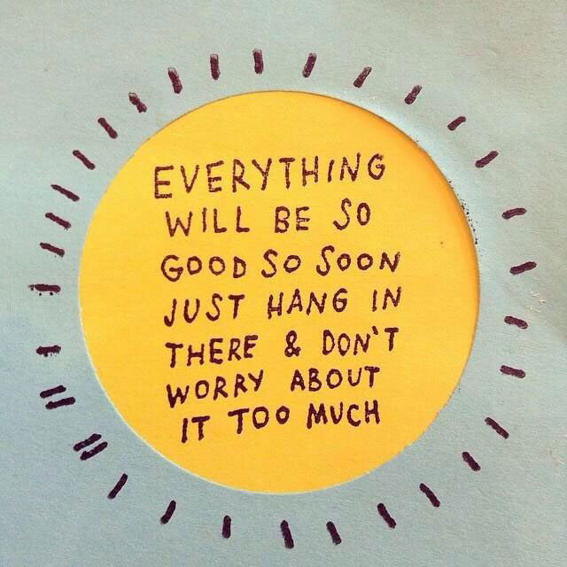 everything will be so good so soon just hang in there and don't worry about it too much