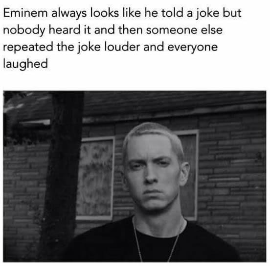 eminem always looks like he told a joke but nobody heard it and then someone else repeated the joke louder and everyone laughed