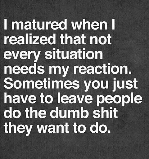 i matured when i realize that not every situation needs my reaction, sometimes you just have to leave people do the dumb shit they want to do