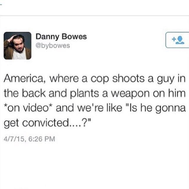 america where a cop shoots a guy in the back and plants a weapon on him on video, and we're like is he gonna get convicted?