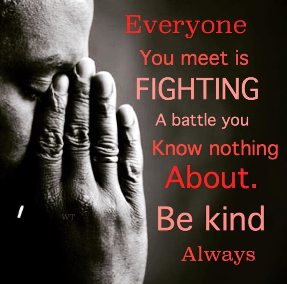 everyone you meet is fighting a battle you know nothing about, be kind always