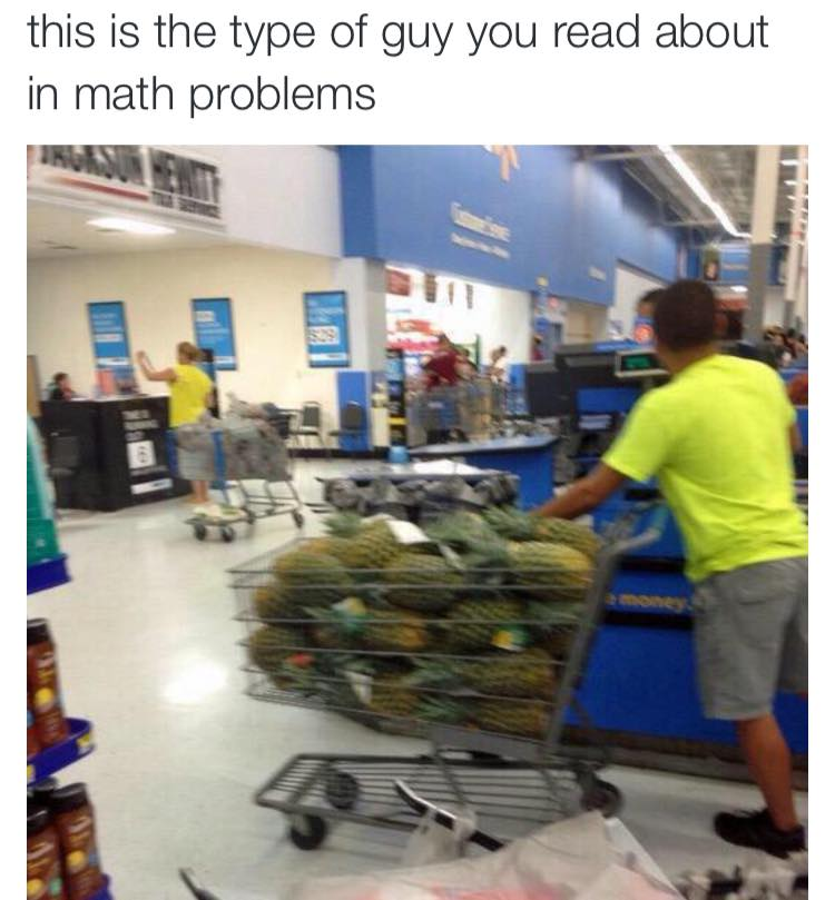 this is the type of guy you read about in math problems, shopping cart full of pineapples