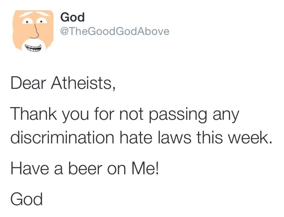 dear atheists, thank you for not passing any discrimination hate laws this week, have a beer on me, god, twitter
