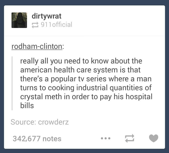 really all you need to know about the american health care system is that there's a popular tv show where a man turns to cooking industrial quantities of crystal meth in order to pay his hospital bills