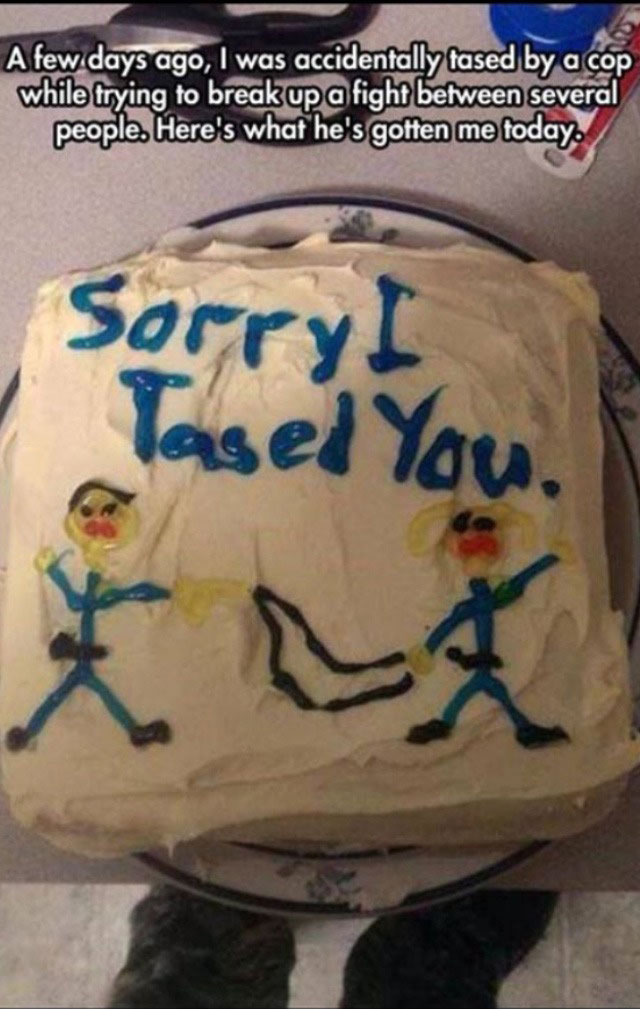 sorry i tasted you, i was accidentally tased by a cop while trying to break up a fight between several people, here's what he's gotten me today, cake