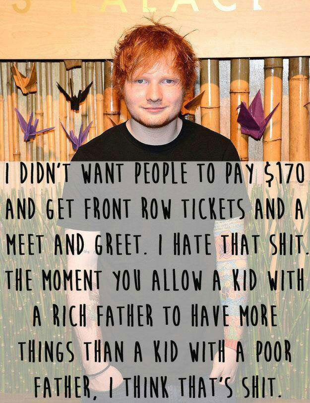 i didn't want people to pay $170 and get front row tickets and a meet and greet, i hate that shit, the moment you allow a kid with a rich father to have more things than a kid with a poor father, i think that's shit