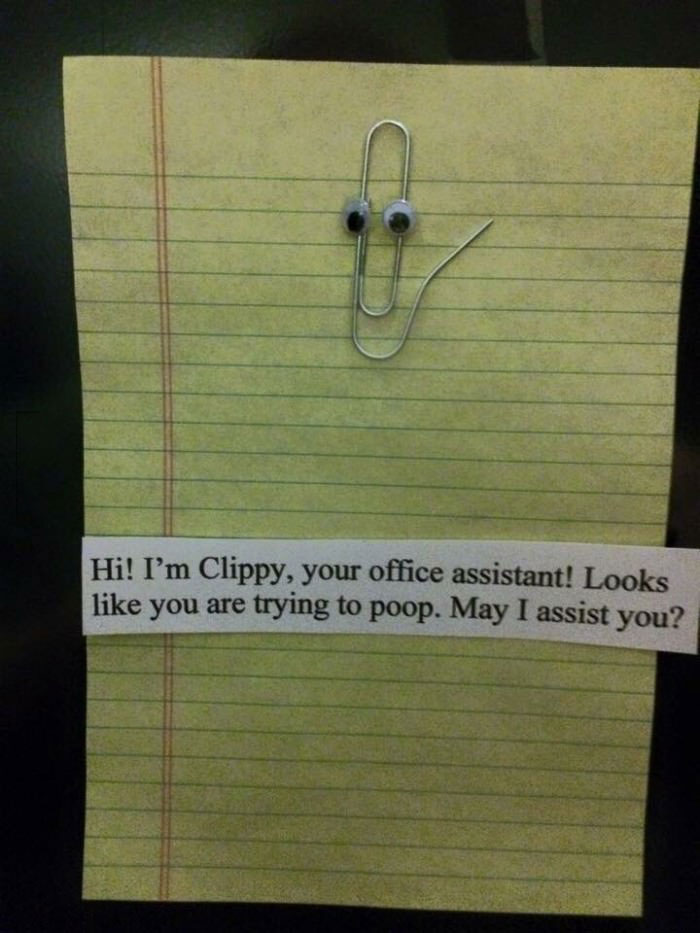 hi i'm clippy your office assistant, looks like you are trying to poop, may i assist you?