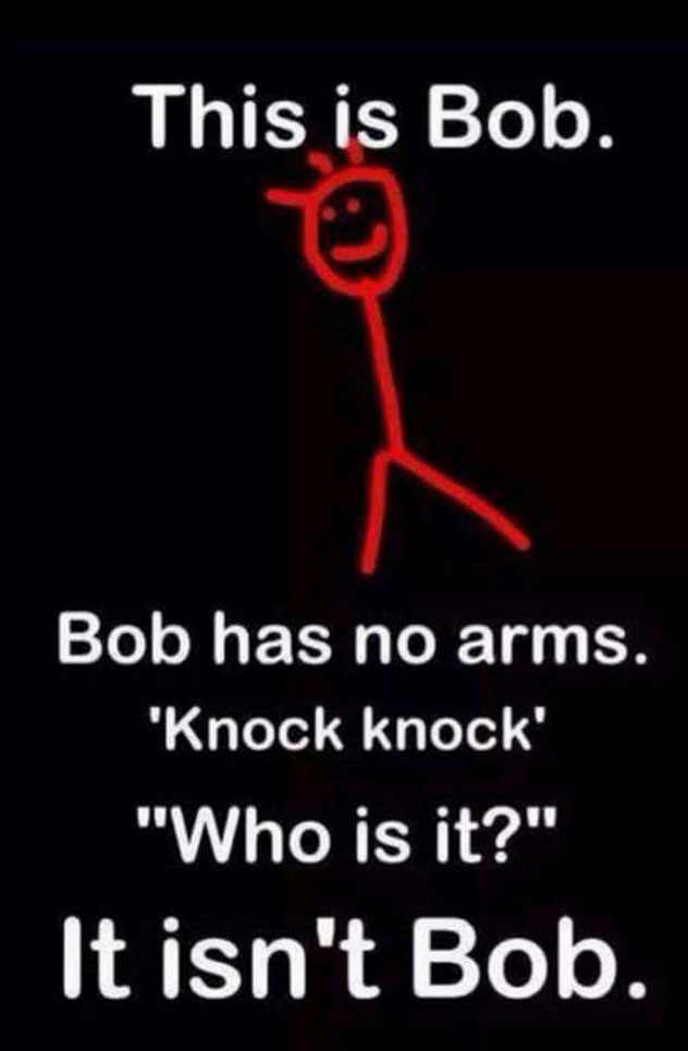 this is bob, bob has no arms, knock knock, who is it, it isn't bob