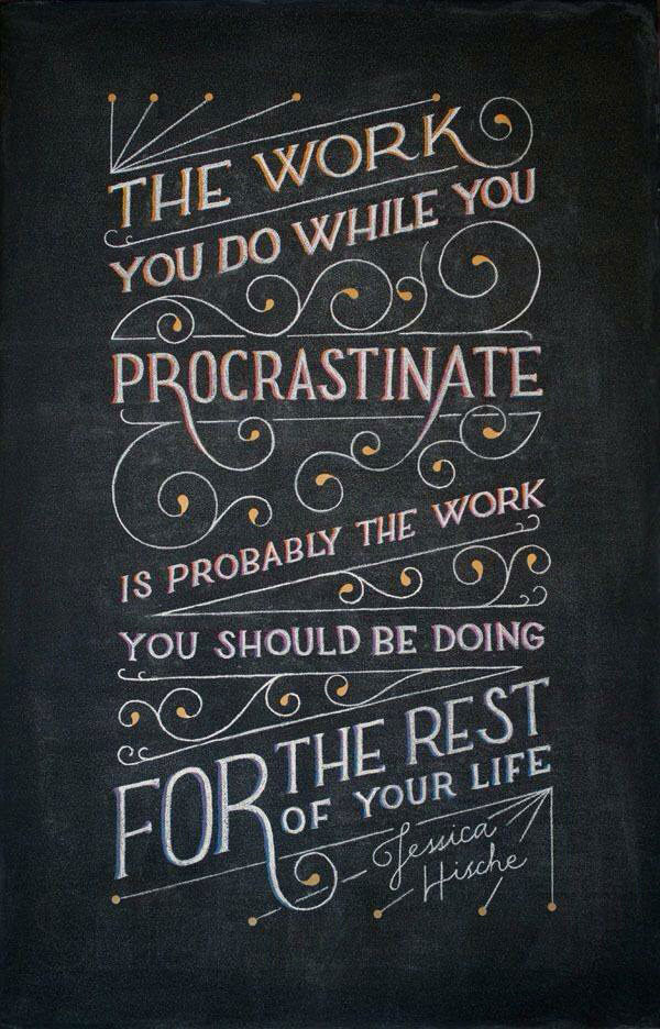 the work you do while you procrastinate is probably the work you should be doing for the rest of your life