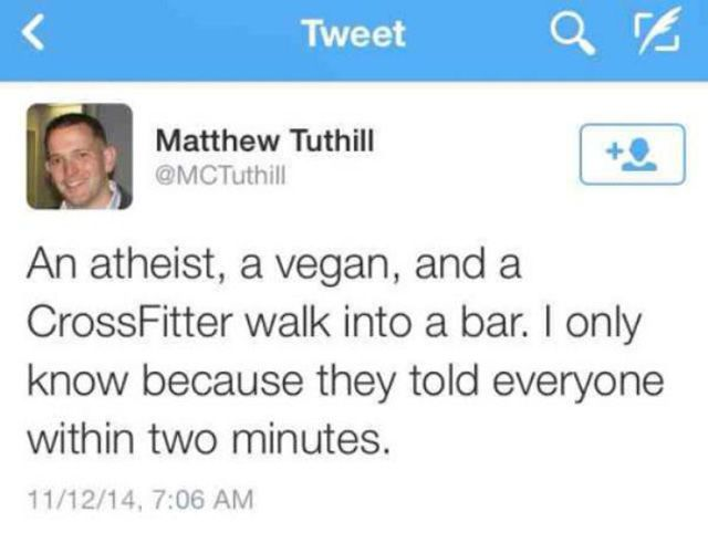 an atheist a vegan and a crossfire walk into a bar, i only know because they told everyone within two minutes